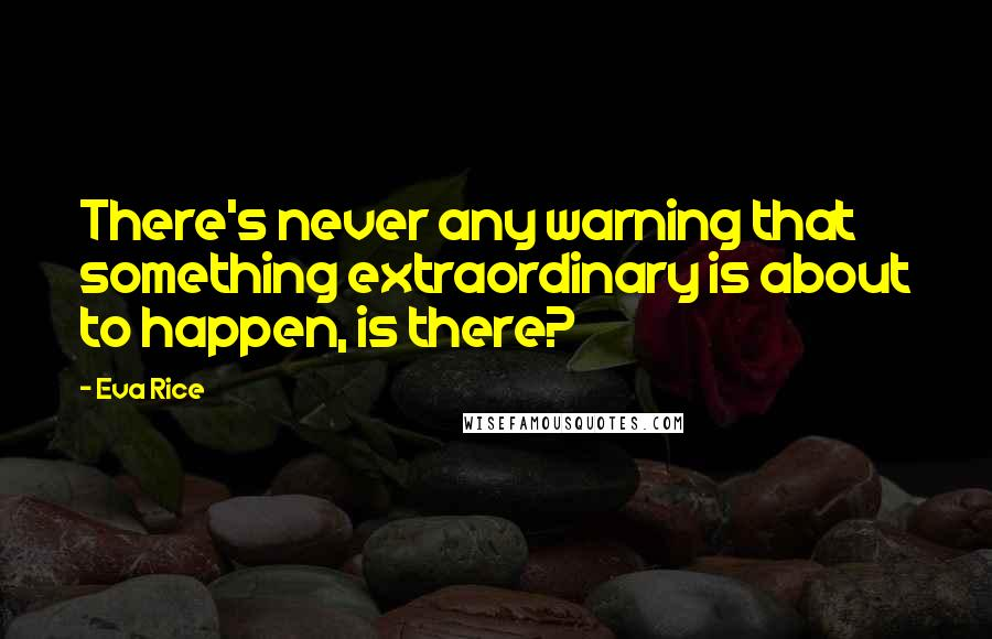 Eva Rice quotes: There's never any warning that something extraordinary is about to happen, is there?