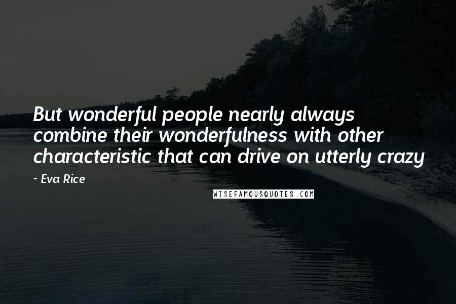Eva Rice quotes: But wonderful people nearly always combine their wonderfulness with other characteristic that can drive on utterly crazy