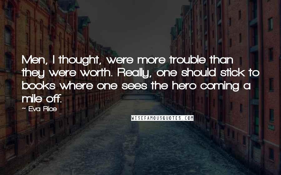 Eva Rice quotes: Men, I thought, were more trouble than they were worth. Really, one should stick to books where one sees the hero coming a mile off.