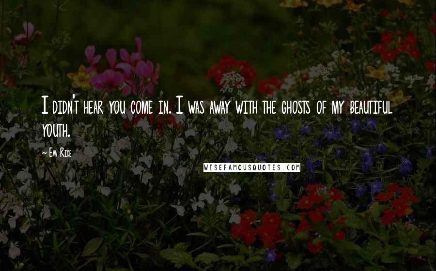 Eva Rice quotes: I didn't hear you come in. I was away with the ghosts of my beautiful youth.