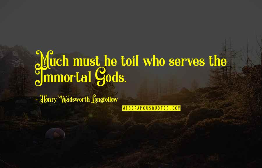 Eva St. Clare Quotes By Henry Wadsworth Longfellow: Much must he toil who serves the Immortal