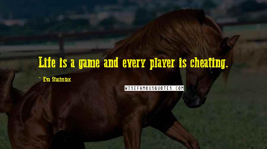 Eva Stachniak quotes: Life is a game and every player is cheating.