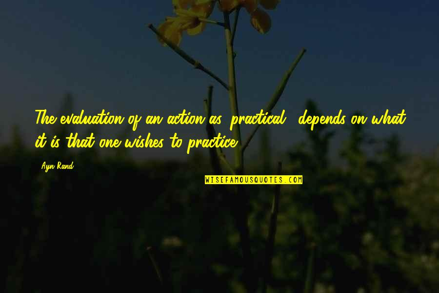 Evaluation's Quotes By Ayn Rand: The evaluation of an action as 'practical,' depends