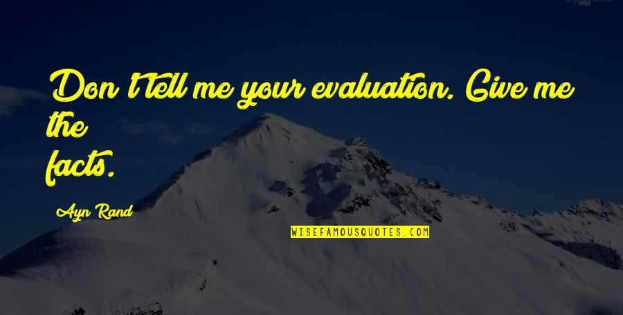 Evaluation's Quotes By Ayn Rand: Don't tell me your evaluation. Give me the