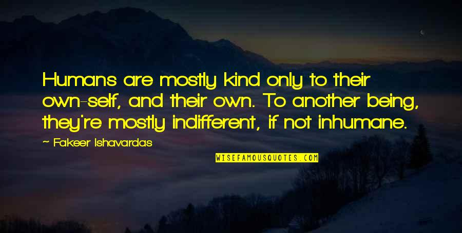 Evaluation's Quotes By Fakeer Ishavardas: Humans are mostly kind only to their own-self,