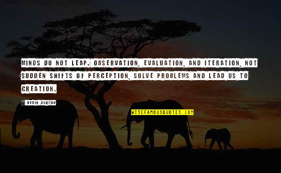 Evaluation's Quotes By Kevin Ashton: Minds do not leap. Observation, evaluation, and iteration,