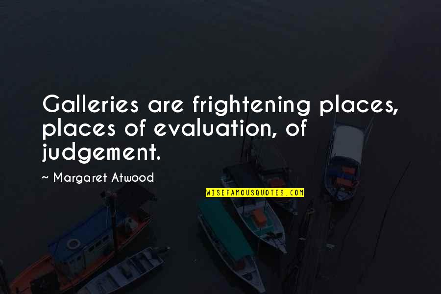 Evaluation's Quotes By Margaret Atwood: Galleries are frightening places, places of evaluation, of