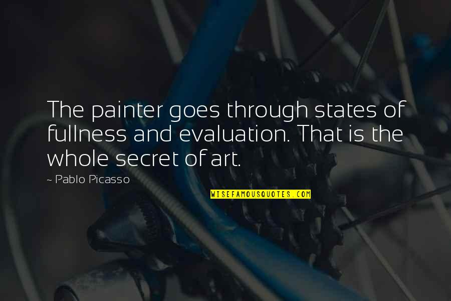 Evaluation's Quotes By Pablo Picasso: The painter goes through states of fullness and