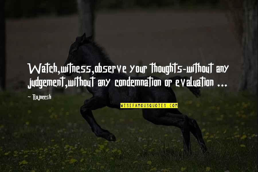 Evaluation's Quotes By Rajneesh: Watch,witness,observe your thoughts-without any judgement,without any condemnation or