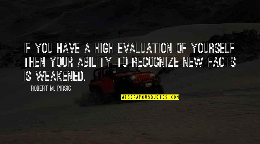 Evaluation's Quotes By Robert M. Pirsig: If you have a high evaluation of yourself