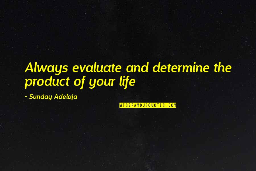 Evaluation's Quotes By Sunday Adelaja: Always evaluate and determine the product of your