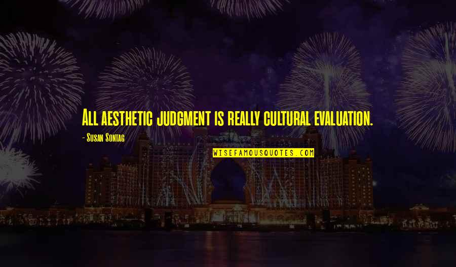 Evaluation's Quotes By Susan Sontag: All aesthetic judgment is really cultural evaluation.