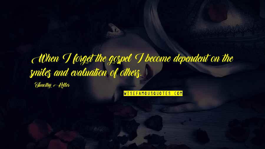 Evaluation's Quotes By Timothy Keller: When I forget the gospel I become dependent