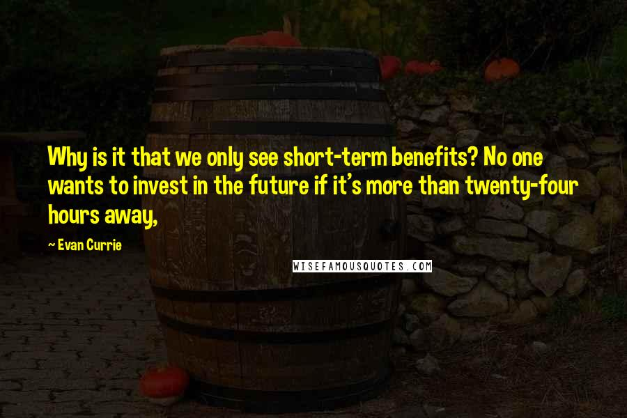 Evan Currie quotes: Why is it that we only see short-term benefits? No one wants to invest in the future if it's more than twenty-four hours away,