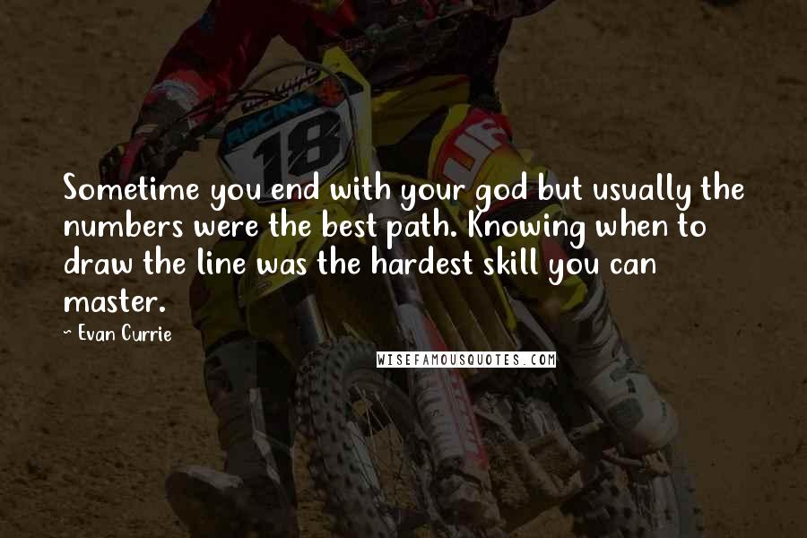Evan Currie quotes: Sometime you end with your god but usually the numbers were the best path. Knowing when to draw the line was the hardest skill you can master.