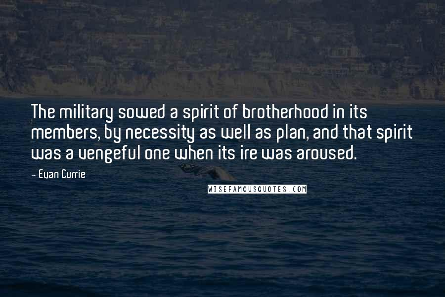 Evan Currie quotes: The military sowed a spirit of brotherhood in its members, by necessity as well as plan, and that spirit was a vengeful one when its ire was aroused.