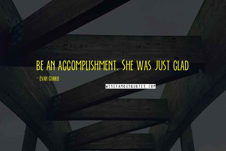 Evan Currie quotes: be an accomplishment. She was just glad