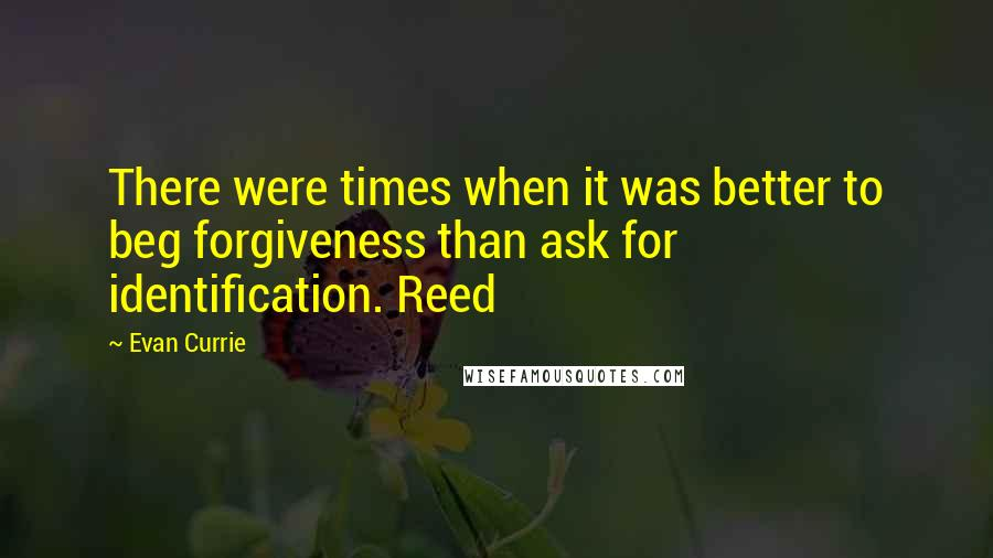 Evan Currie quotes: There were times when it was better to beg forgiveness than ask for identification. Reed