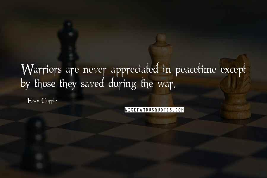 Evan Currie quotes: Warriors are never appreciated in peacetime except by those they saved during the war.