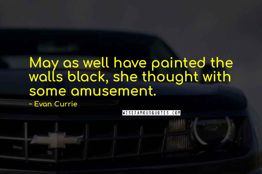 Evan Currie quotes: May as well have painted the walls black, she thought with some amusement.