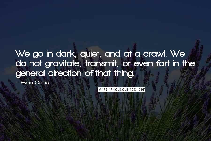 Evan Currie quotes: We go in dark, quiet, and at a crawl. We do not gravitate, transmit, or even fart in the general direction of that thing.