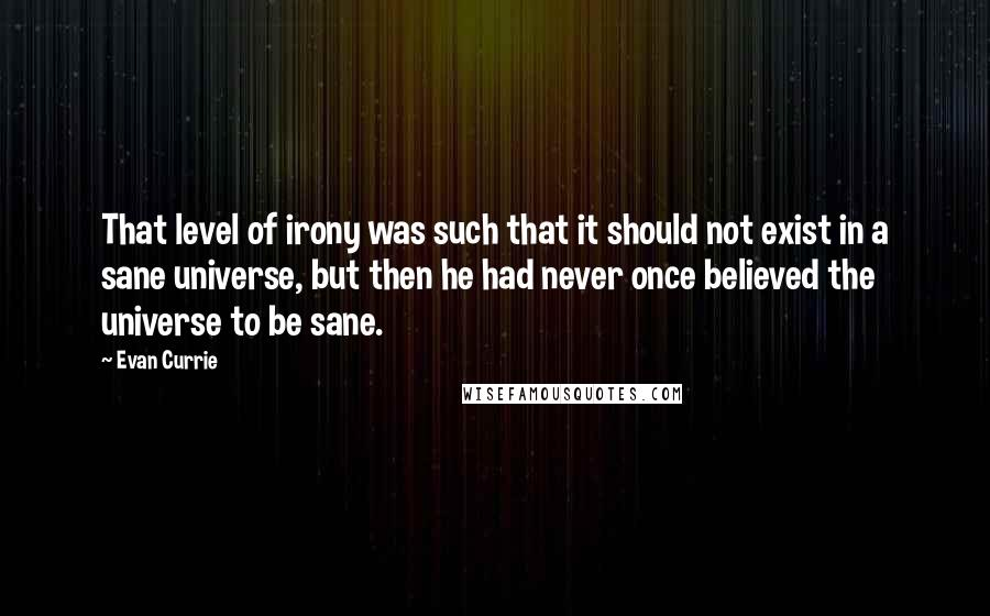 Evan Currie quotes: That level of irony was such that it should not exist in a sane universe, but then he had never once believed the universe to be sane.