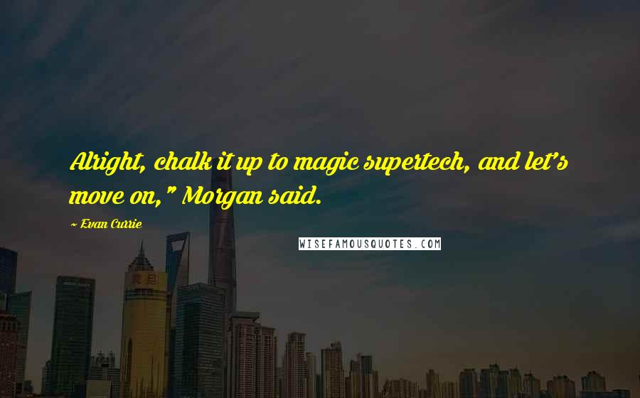 "Evan Currie quotes: Alright, chalk it up to magic supertech, and let's move on,"" Morgan said."