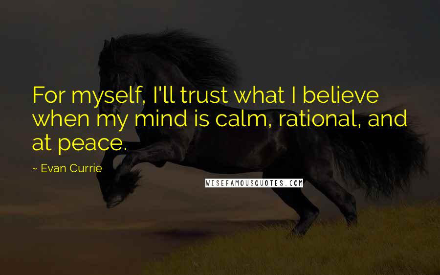 Evan Currie quotes: For myself, I'll trust what I believe when my mind is calm, rational, and at peace.