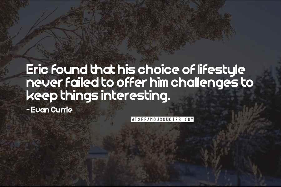 Evan Currie quotes: Eric found that his choice of lifestyle never failed to offer him challenges to keep things interesting.