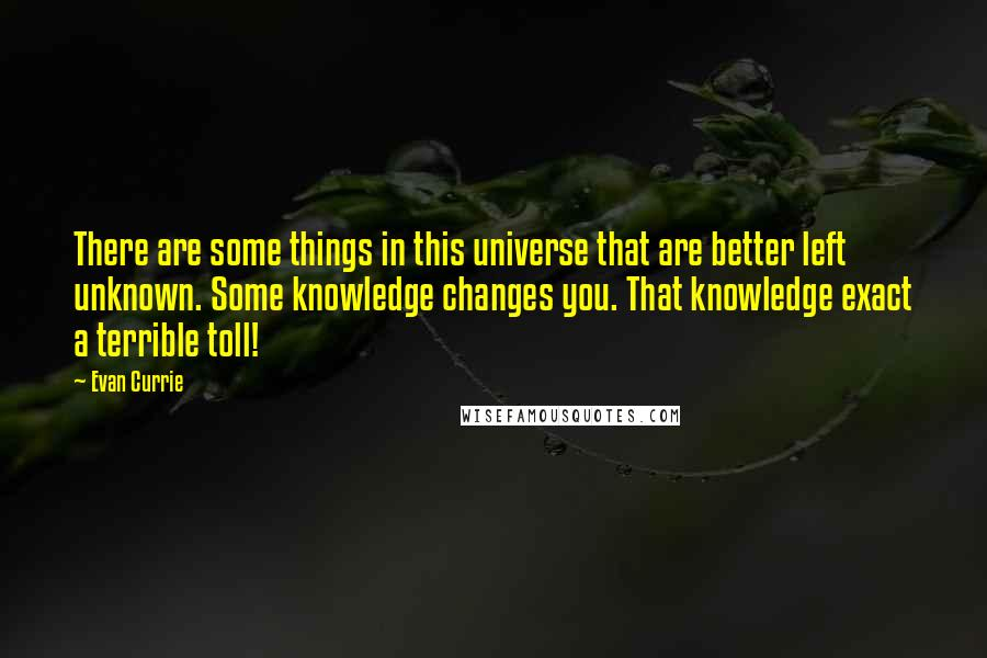 Evan Currie quotes: There are some things in this universe that are better left unknown. Some knowledge changes you. That knowledge exact a terrible toll!