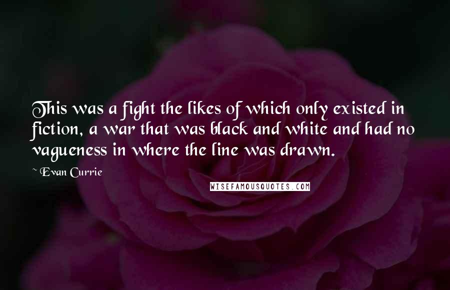 Evan Currie quotes: This was a fight the likes of which only existed in fiction, a war that was black and white and had no vagueness in where the line was drawn.