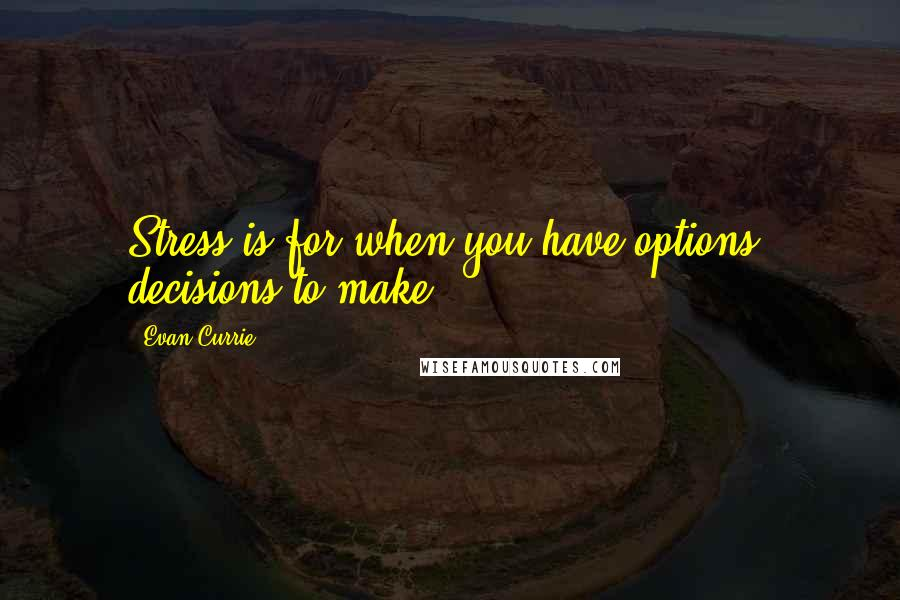 Evan Currie quotes: Stress is for when you have options, decisions to make.