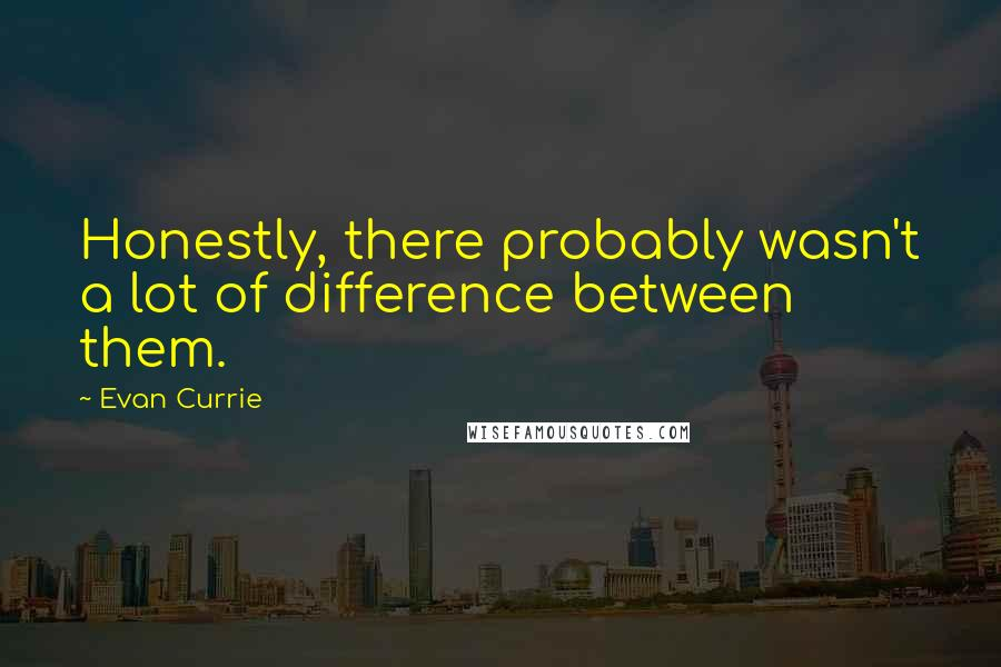 Evan Currie quotes: Honestly, there probably wasn't a lot of difference between them.