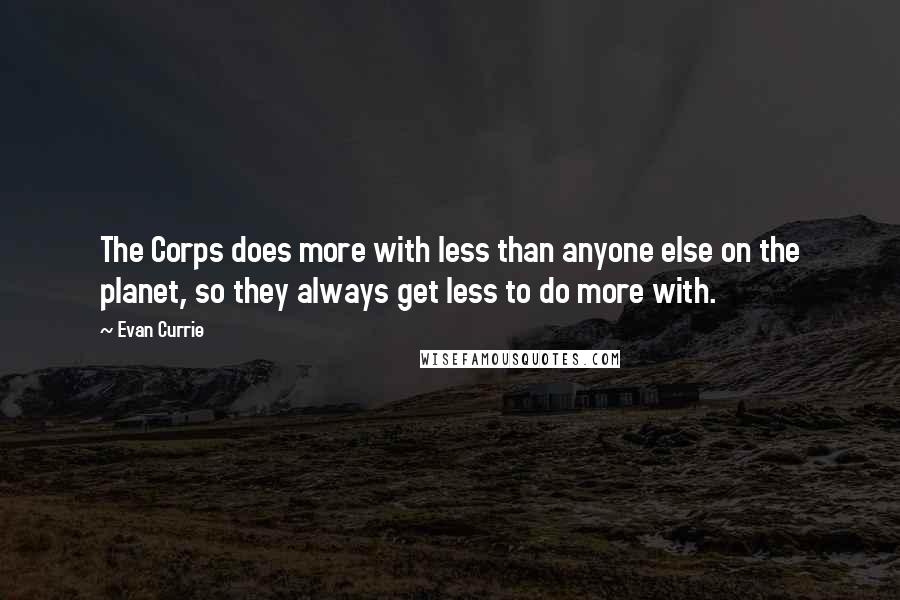 Evan Currie quotes: The Corps does more with less than anyone else on the planet, so they always get less to do more with.