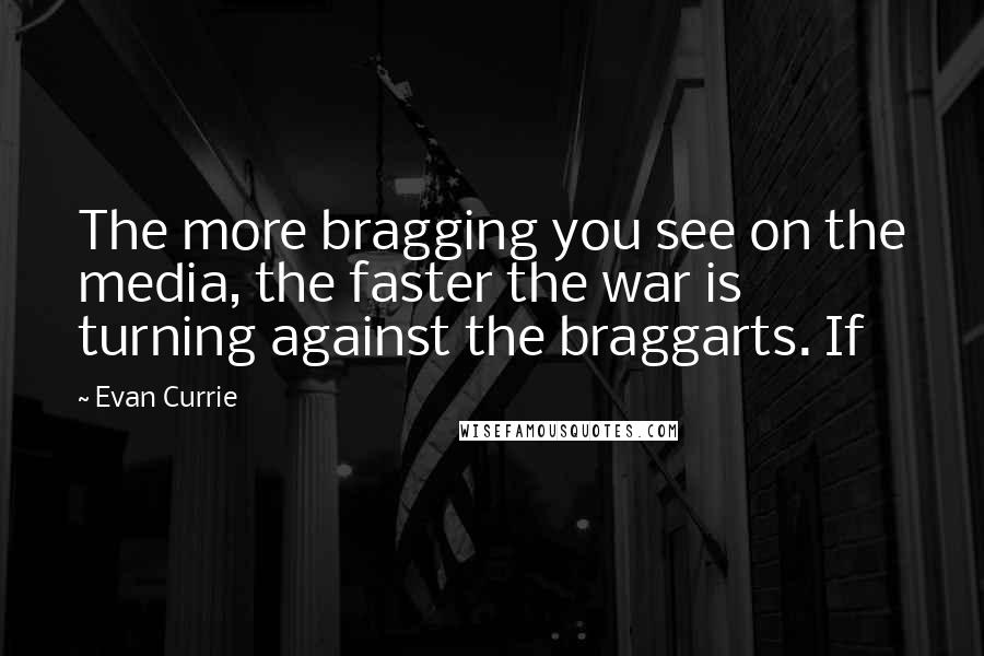 Evan Currie quotes: The more bragging you see on the media, the faster the war is turning against the braggarts. If