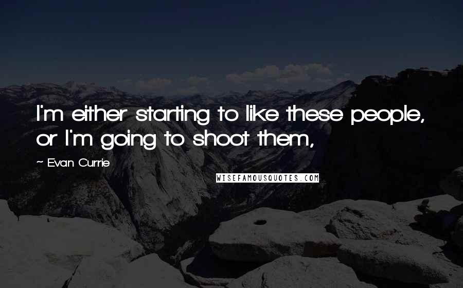 Evan Currie quotes: I'm either starting to like these people, or I'm going to shoot them,