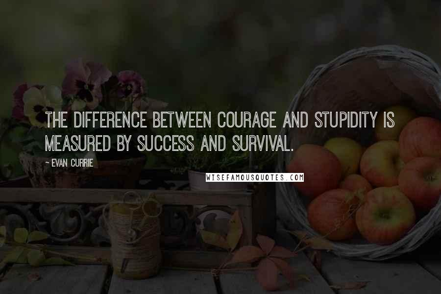 Evan Currie quotes: The difference between courage and stupidity is measured by success and survival.
