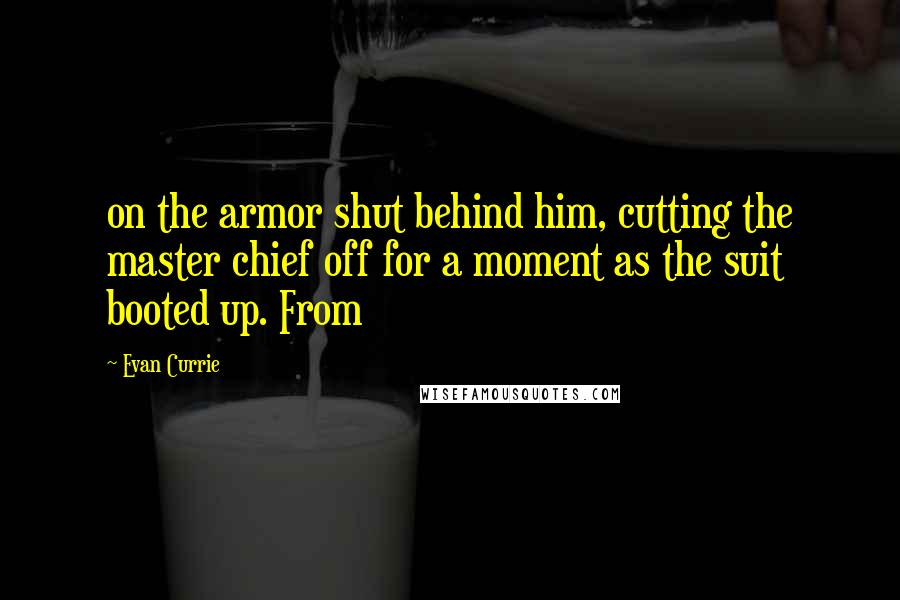 Evan Currie quotes: on the armor shut behind him, cutting the master chief off for a moment as the suit booted up. From