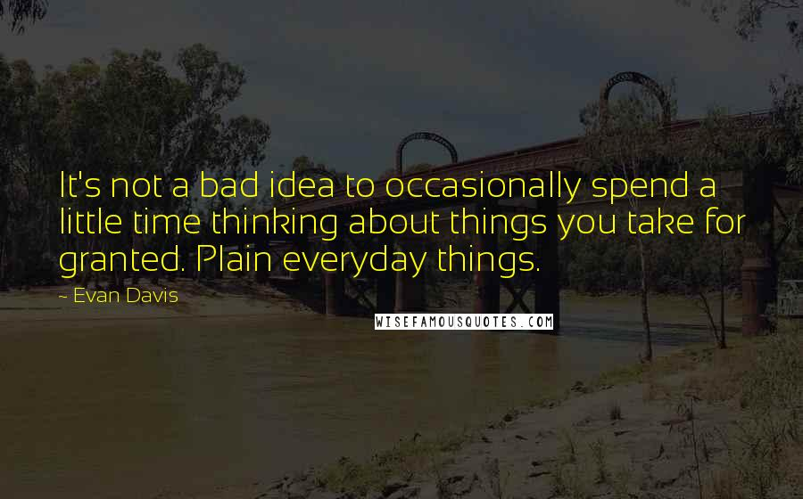 Evan Davis quotes: It's not a bad idea to occasionally spend a little time thinking about things you take for granted. Plain everyday things.
