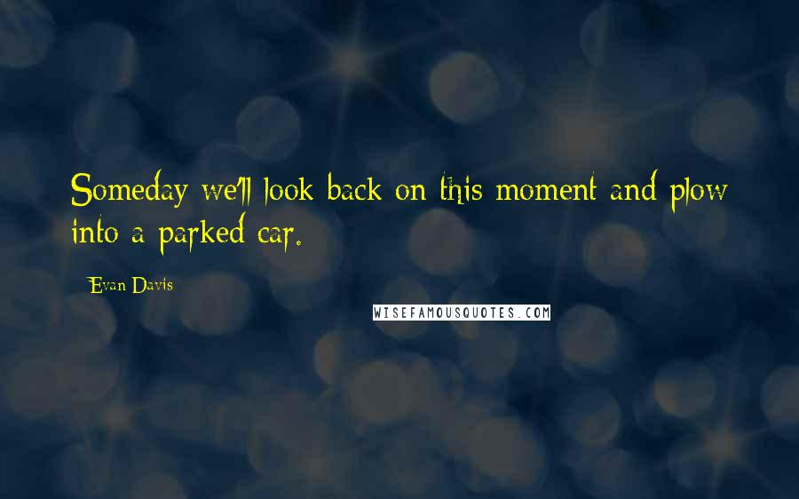 Evan Davis quotes: Someday we'll look back on this moment and plow into a parked car.