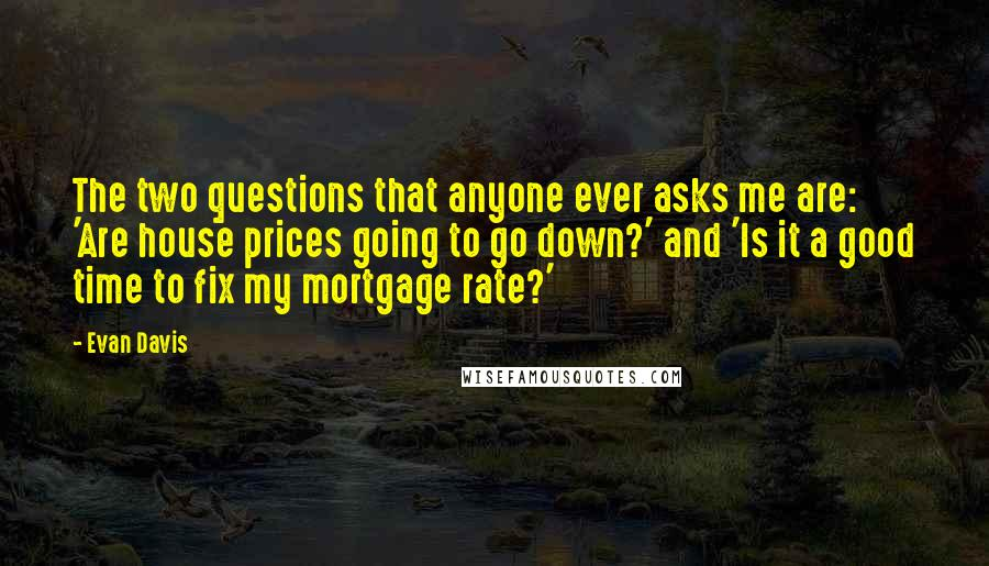 Evan Davis quotes: The two questions that anyone ever asks me are: 'Are house prices going to go down?' and 'Is it a good time to fix my mortgage rate?'