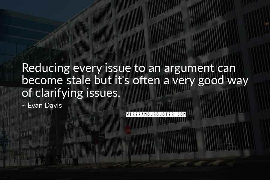 Evan Davis quotes: Reducing every issue to an argument can become stale but it's often a very good way of clarifying issues.