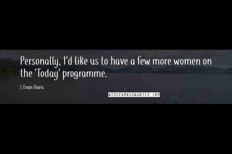 Evan Davis quotes: Personally, I'd like us to have a few more women on the 'Today' programme.