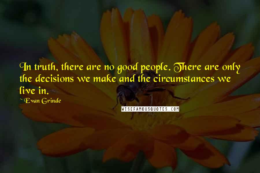 Evan Grinde quotes: In truth, there are no good people. There are only the decisions we make and the circumstances we live in.