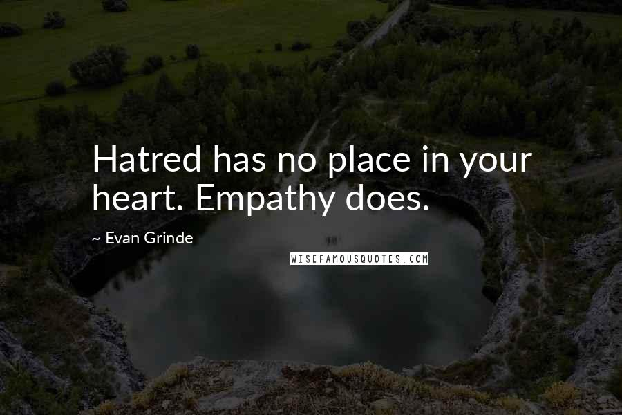 Evan Grinde quotes: Hatred has no place in your heart. Empathy does.
