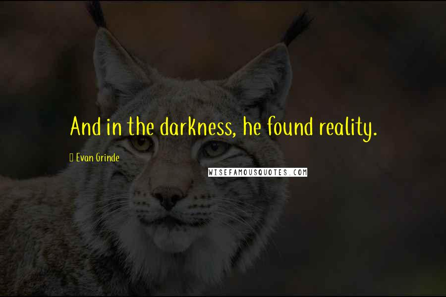 Evan Grinde quotes: And in the darkness, he found reality.