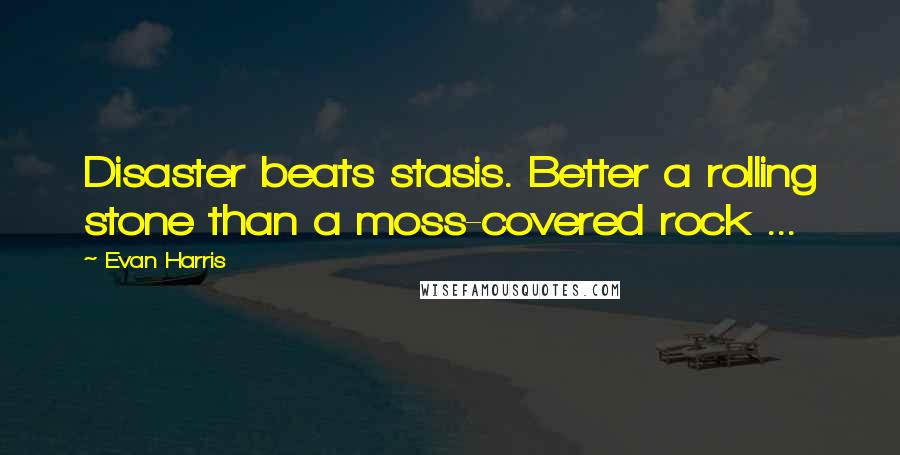 Evan Harris quotes: Disaster beats stasis. Better a rolling stone than a moss-covered rock ...