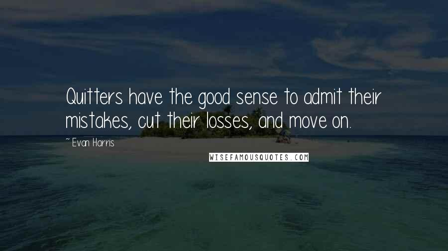 Evan Harris quotes: Quitters have the good sense to admit their mistakes, cut their losses, and move on.