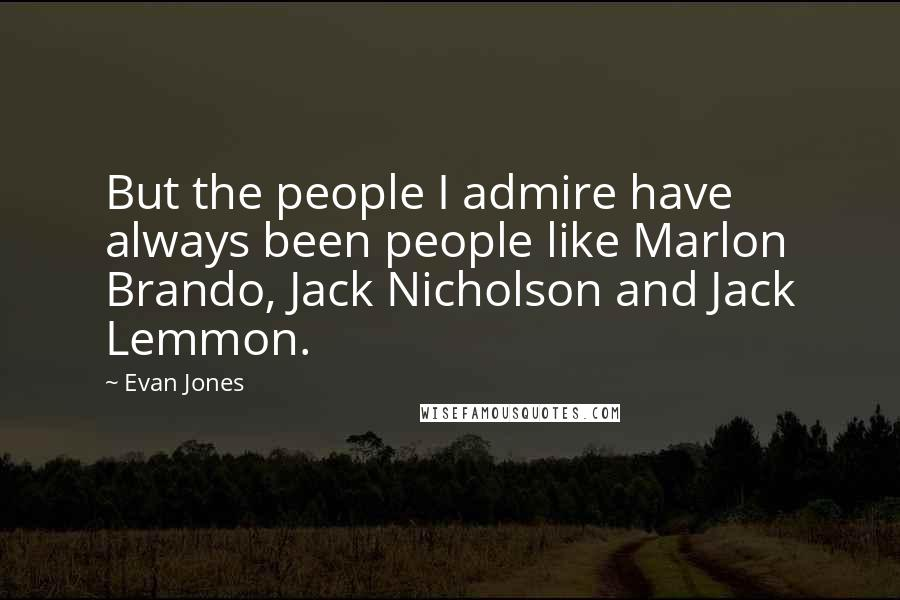 Evan Jones quotes: But the people I admire have always been people like Marlon Brando, Jack Nicholson and Jack Lemmon.