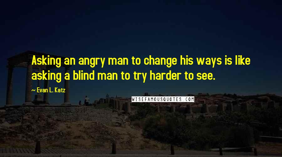 Evan L. Katz quotes: Asking an angry man to change his ways is like asking a blind man to try harder to see.